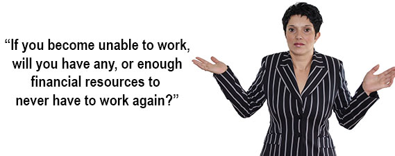 If you become unable to work, will you have any, or enough financial resources to never have to work again?